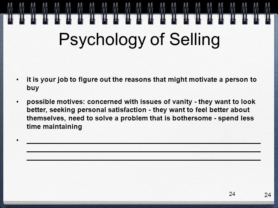 Psychology of Selling it is your job to figure out the reasons that might motivate a person to buy.