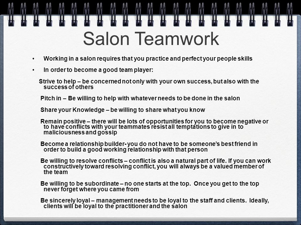 Salon Teamwork Working in a salon requires that you practice and perfect your people skills. In order to become a good team player: