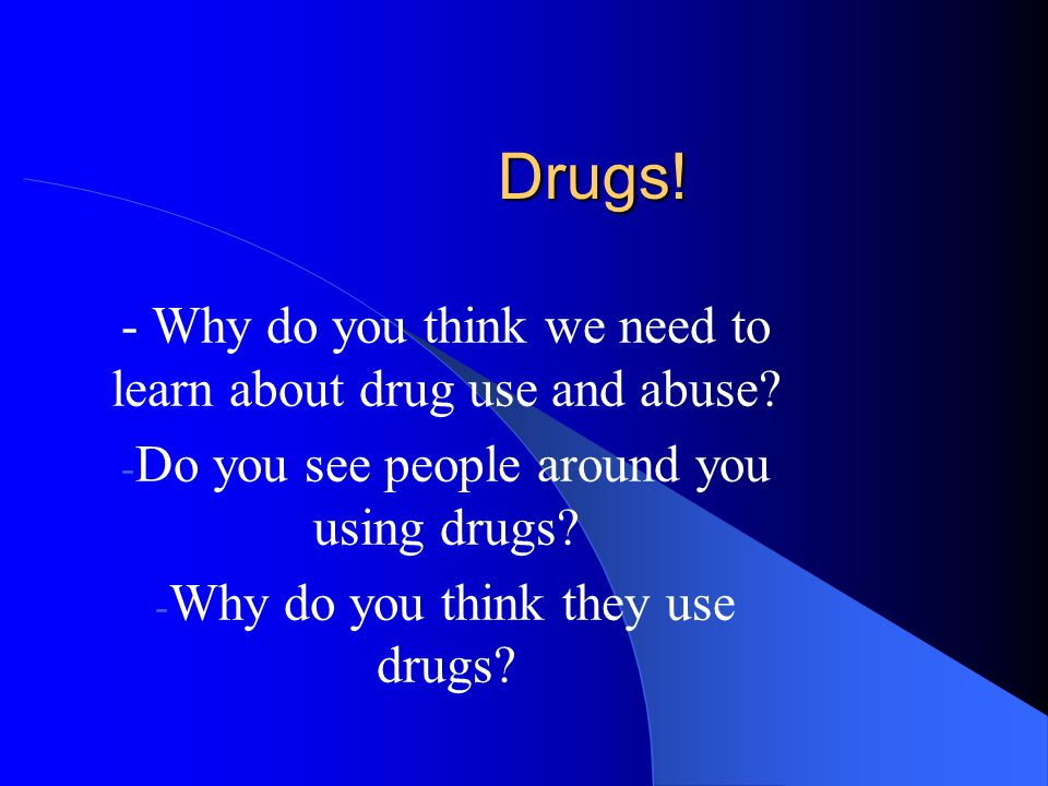 Drugs! - Why do you think we need to learn about drug use and abuse