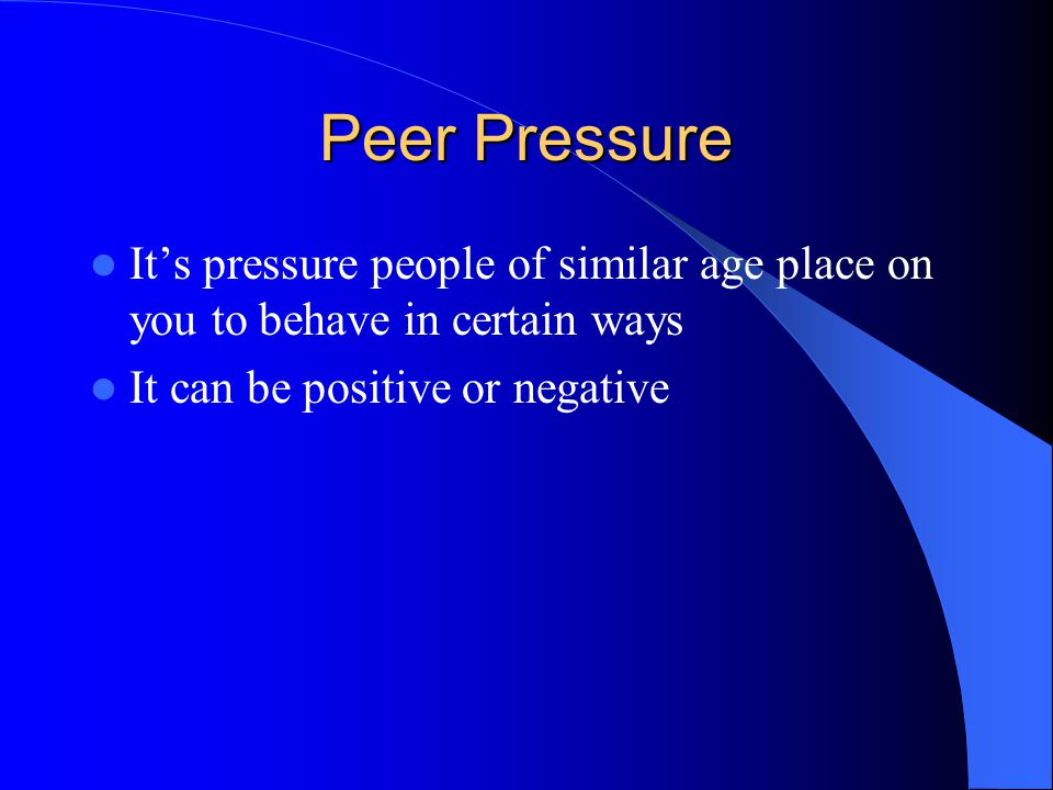 Peer Pressure It's pressure people of similar age place on you to behave in certain ways.