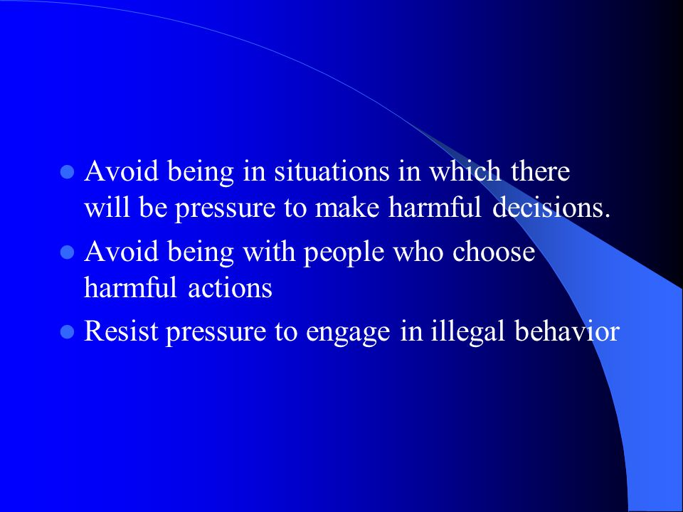 Avoid being in situations in which there will be pressure to make harmful decisions.