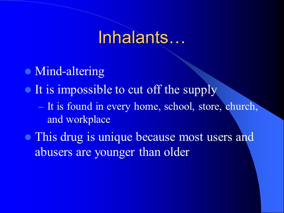 Inhalants… Mind-altering It is impossible to cut off the supply