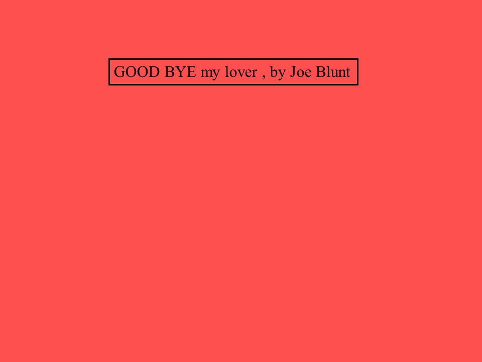 GOOD BYE my lover , by Joe Blunt