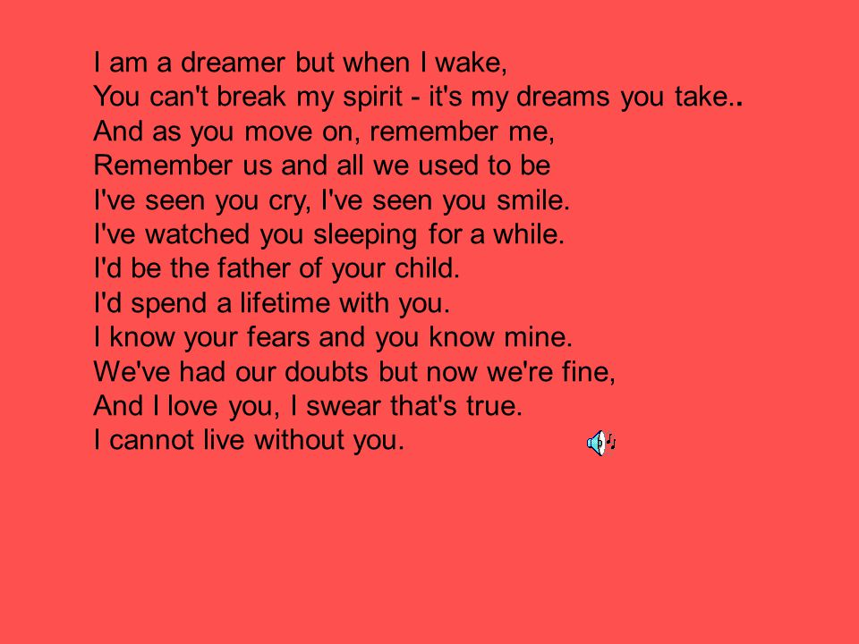 I am a dreamer but when I wake, You can t break my spirit - it s my dreams you take.. And as you move on, remember me,
