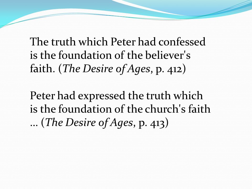The truth which Peter had confessed is the foundation of the believer s faith. (The Desire of Ages, p. 412)