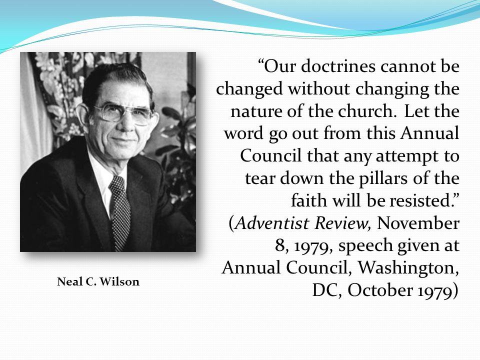 Our doctrines cannot be changed without changing the nature of the church. Let the word go out from this Annual Council that any attempt to tear down the pillars of the faith will be resisted. (Adventist Review, November 8, 1979, speech given at Annual Council, Washington, DC, October 1979)