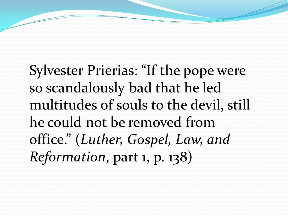 Sylvester Prierias: If the pope were so scandalously bad that he led multitudes of souls to the devil, still he could not be removed from office. (Luther, Gospel, Law, and Reformation, part 1, p.