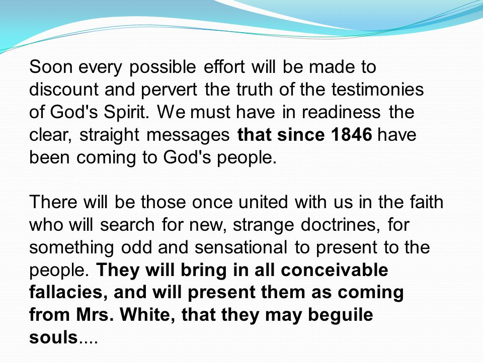 Soon every possible effort will be made to discount and pervert the truth of the testimonies of God s Spirit. We must have in readiness the clear, straight messages that since 1846 have been coming to God s people.