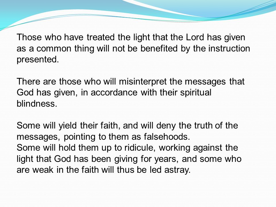 Those who have treated the light that the Lord has given as a common thing will not be benefited by the instruction presented.