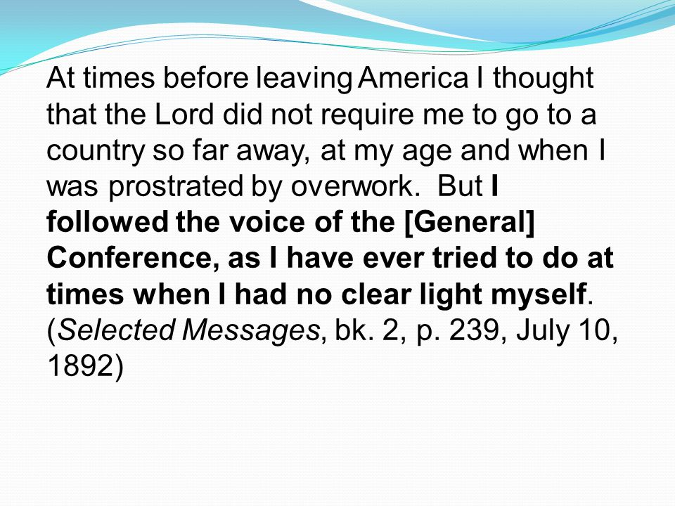 At times before leaving America I thought that the Lord did not require me to go to a country so far away, at my age and when I was prostrated by overwork.