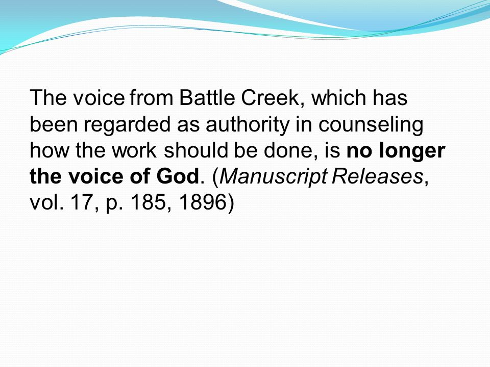 The voice from Battle Creek, which has been regarded as authority in counseling how the work should be done, is no longer the voice of God.