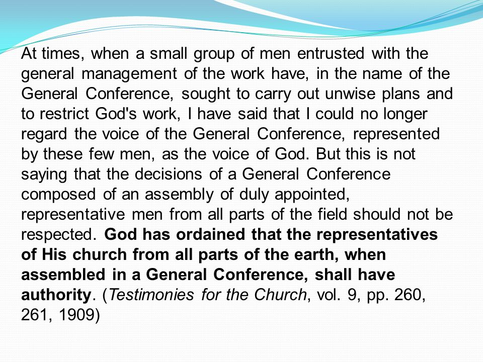 At times, when a small group of men entrusted with the general management of the work have, in the name of the General Conference, sought to carry out unwise plans and to restrict God s work, I have said that I could no longer regard the voice of the General Conference, represented by these few men, as the voice of God.