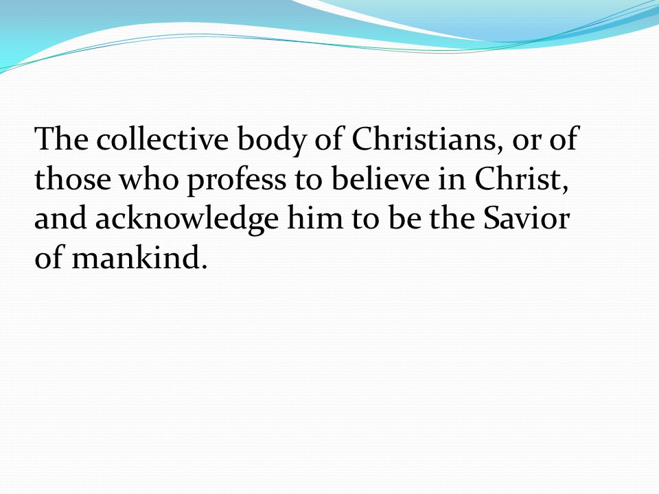 The collective body of Christians, or of those who profess to believe in Christ, and acknowledge him to be the Savior of mankind.