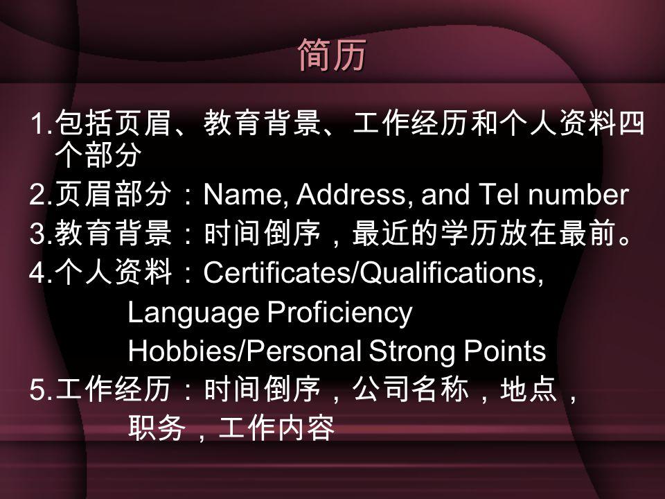 简历 1.包括页眉、教育背景、工作经历和个人资料四个部分 2.页眉部分:Name, Address, and Tel number