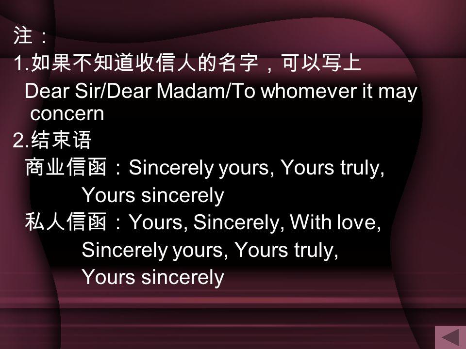 注: 1.如果不知道收信人的名字,可以写上. Dear Sir/Dear Madam/To whomever it may concern. 2.结束语. 商业信函:Sincerely yours, Yours truly,