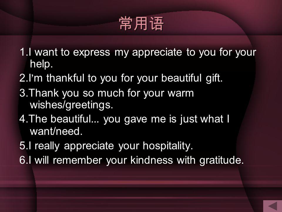 常用语 1.I want to express my appreciate to you for your help.