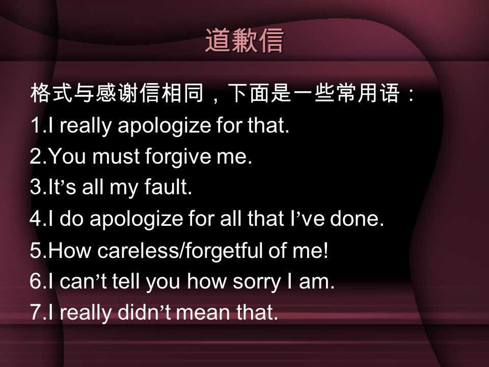 道歉信 格式与感谢信相同,下面是一些常用语: 1.I really apologize for that.
