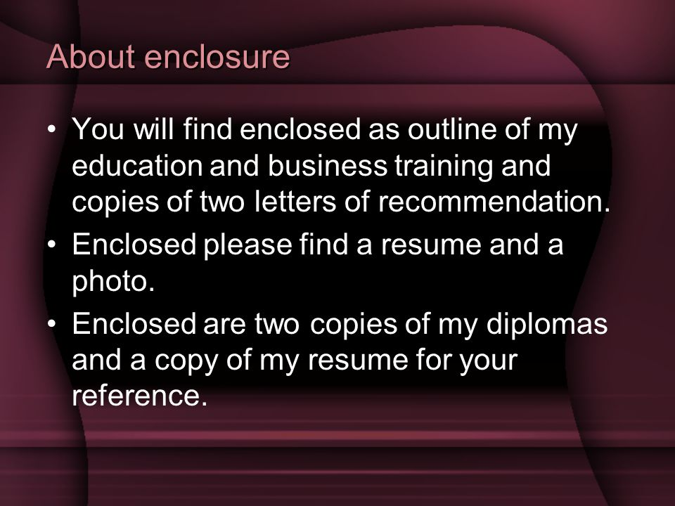 About enclosure You will find enclosed as outline of my education and business training and copies of two letters of recommendation.