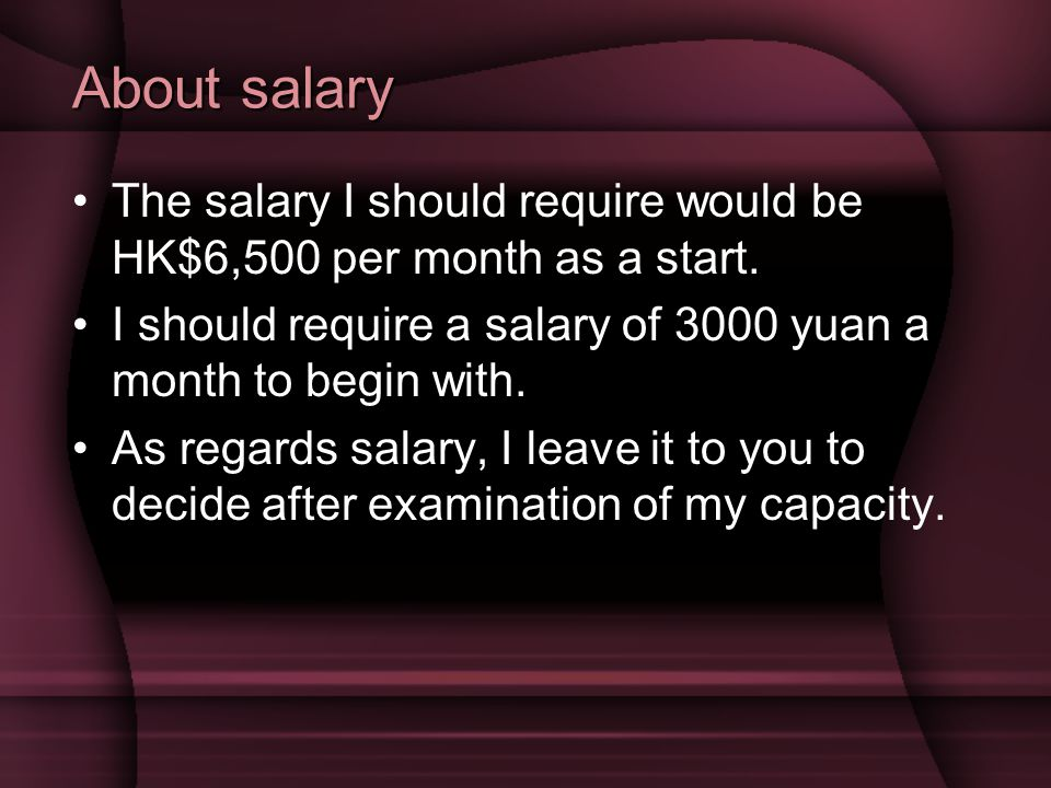 About salary The salary I should require would be HK$6,500 per month as a start. I should require a salary of 3000 yuan a month to begin with.