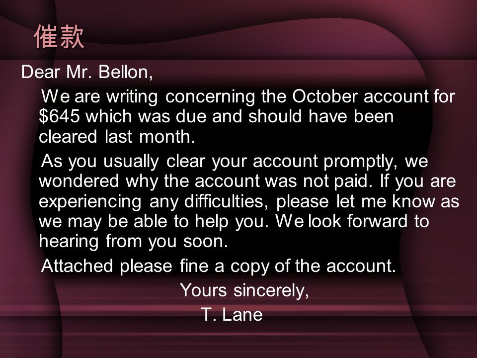 催款 Dear Mr. Bellon, We are writing concerning the October account for $645 which was due and should have been cleared last month.