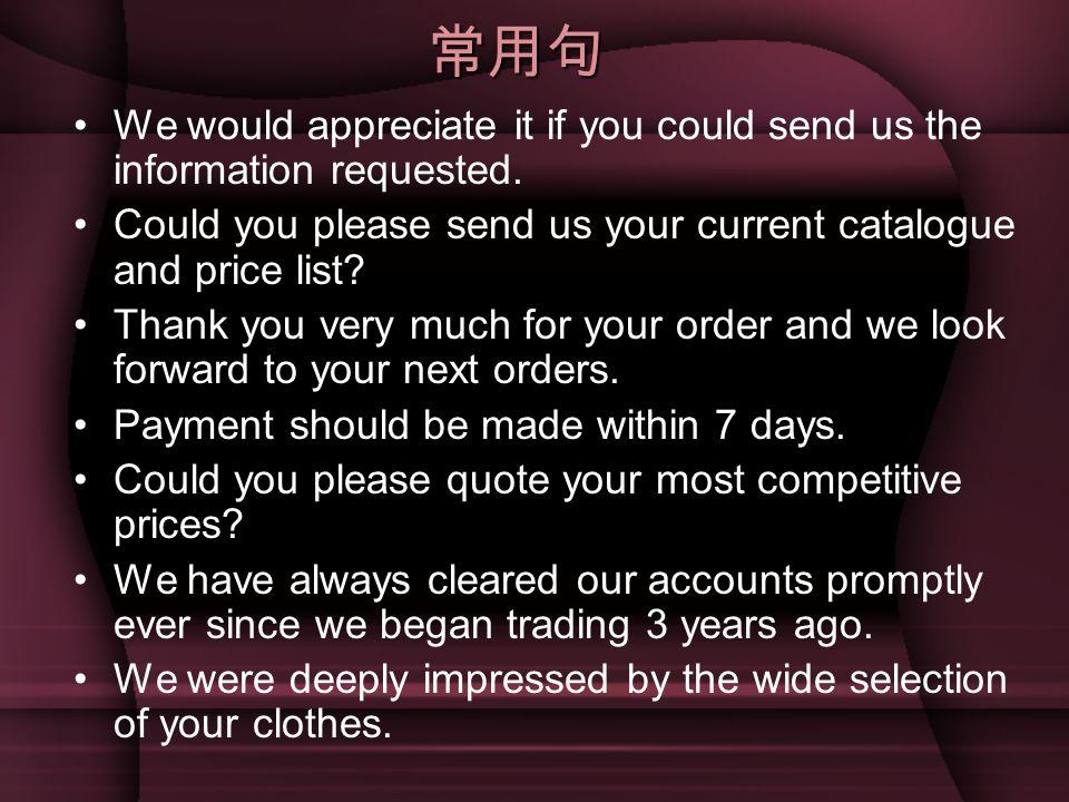 常用句 We would appreciate it if you could send us the information requested. Could you please send us your current catalogue and price list