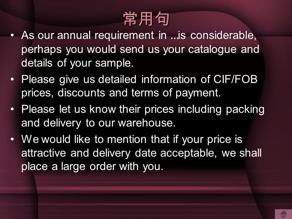 常用句 As our annual requirement in …is considerable, perhaps you would send us your catalogue and details of your sample.