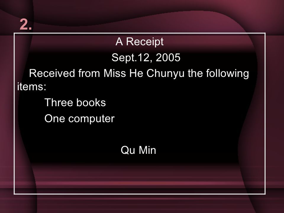 2. A Receipt. Sept.12, 2005. Received from Miss He Chunyu the following items: Three books. One computer.