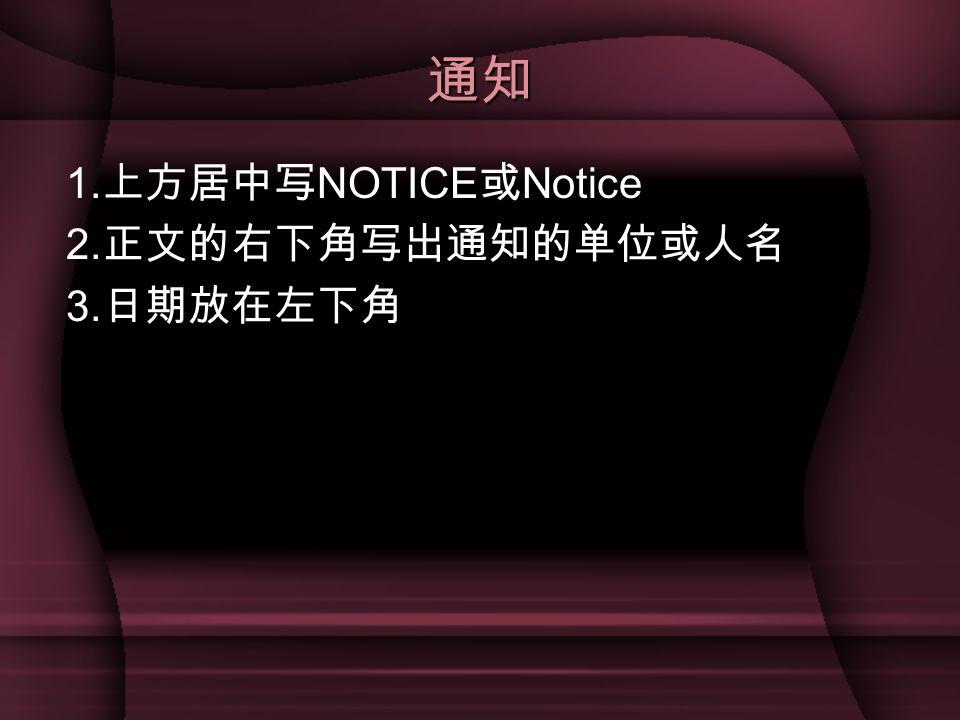 通知 1.上方居中写NOTICE或Notice 2.正文的右下角写出通知的单位或人名 3.日期放在左下角