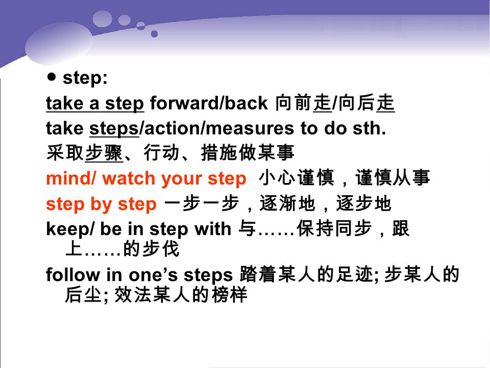 ● step: take a step forward/back 向前走/向后走. take steps/action/measures to do sth. 采取步骤、行动、措施做某事. mind/ watch your step 小心谨慎,谨慎从事.