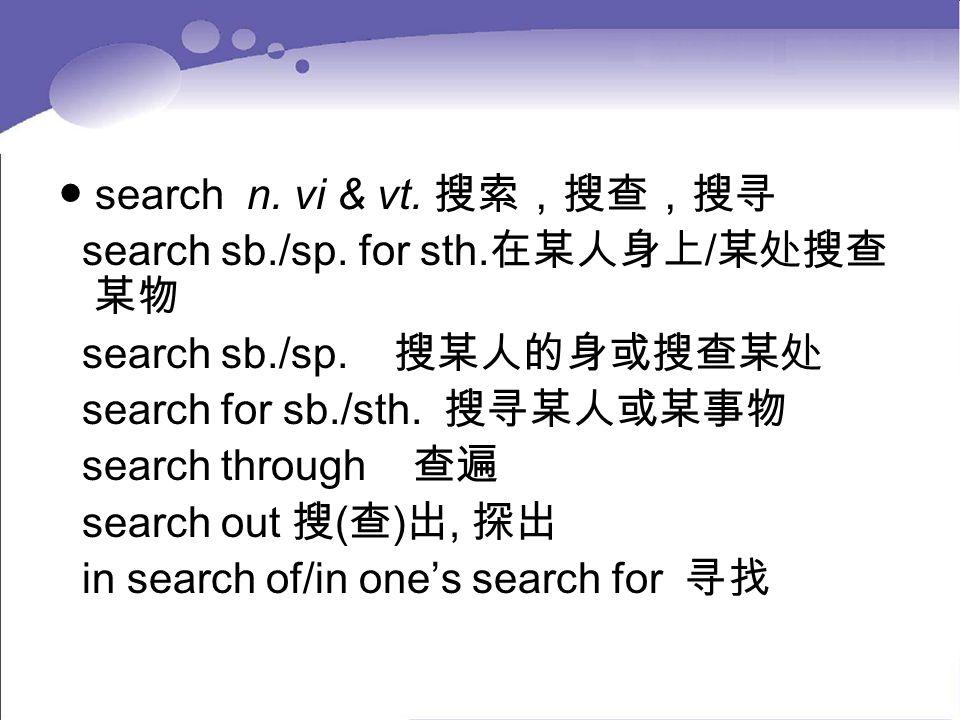 ● search n. vi & vt. 搜索,搜查,搜寻