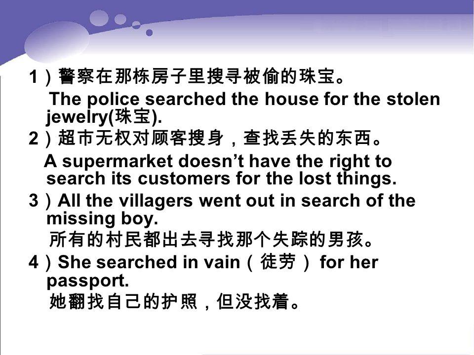 1)警察在那栋房子里搜寻被偷的珠宝。 The police searched the house for the stolen jewelry(珠宝). 2)超市无权对顾客搜身,查找丢失的东西。
