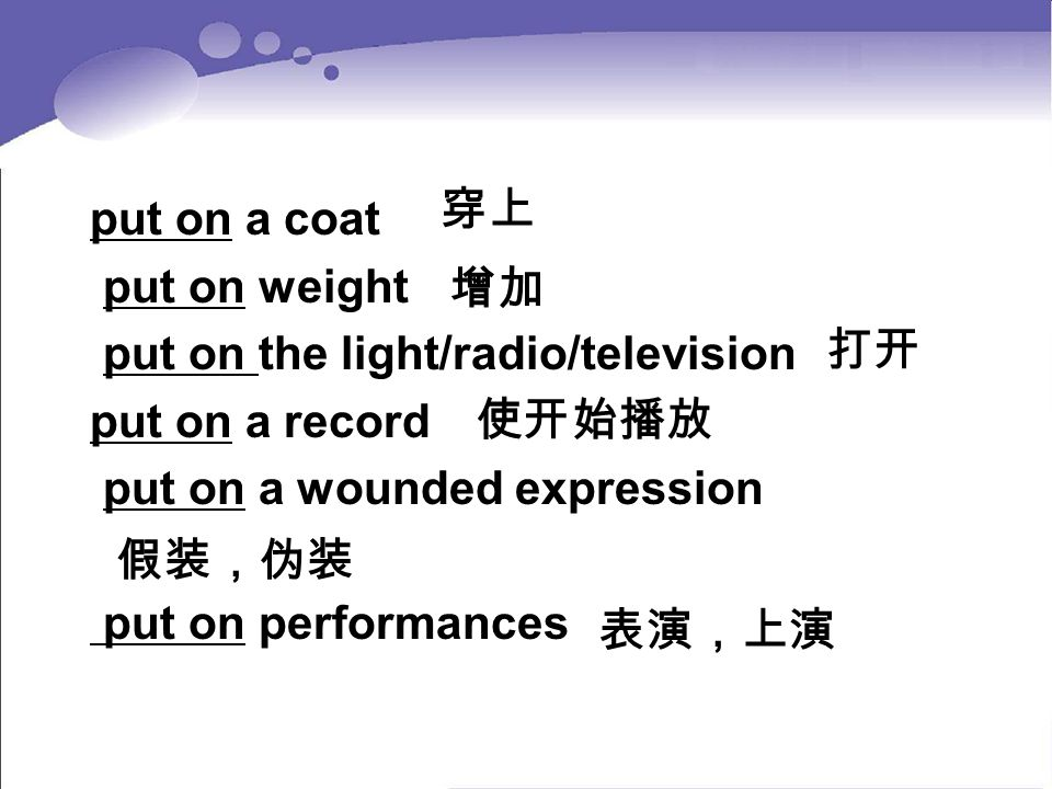穿上 put on a coat. put on weight. put on the light/radio/television. put on a record. put on a wounded expression.