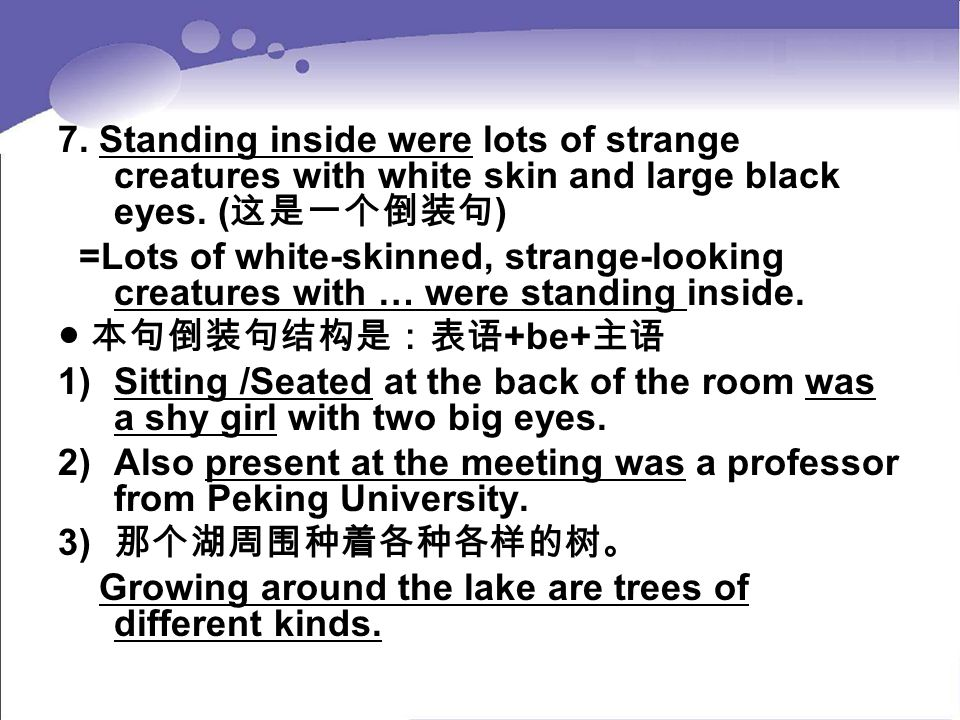 7. Standing inside were lots of strange creatures with white skin and large black eyes. (这是一个倒装句)