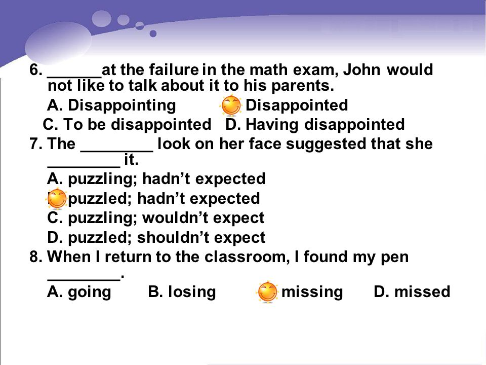 6. ______at the failure in the math exam, John would not like to talk about it to his parents.
