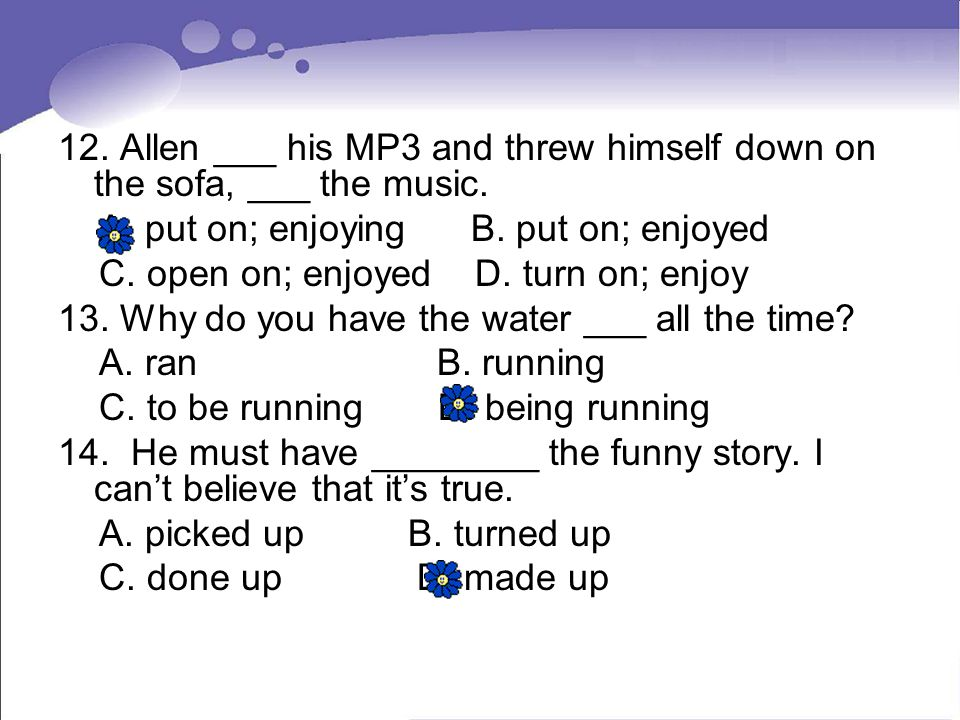 12. Allen ___ his MP3 and threw himself down on the sofa, ___ the music.