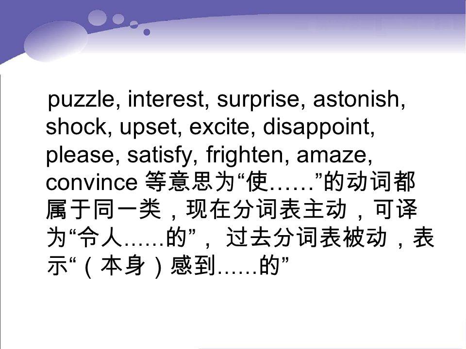 puzzle, interest, surprise, astonish, shock, upset, excite, disappoint, please, satisfy, frighten, amaze, convince 等意思为 使…… 的动词都属于同一类,现在分词表主动,可译为 令人……的 , 过去分词表被动,表示 (本身)感到……的