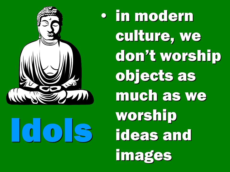 in modern culture, we don't worship objects as much as we worship ideas and images