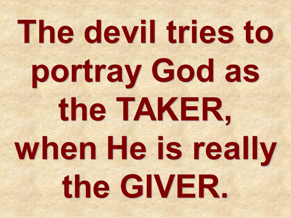 The devil tries to portray God as the TAKER, when He is really the GIVER.