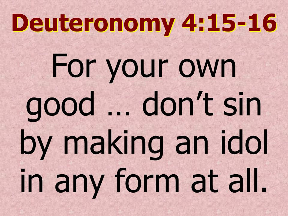 For your own good … don't sin by making an idol in any form at all.