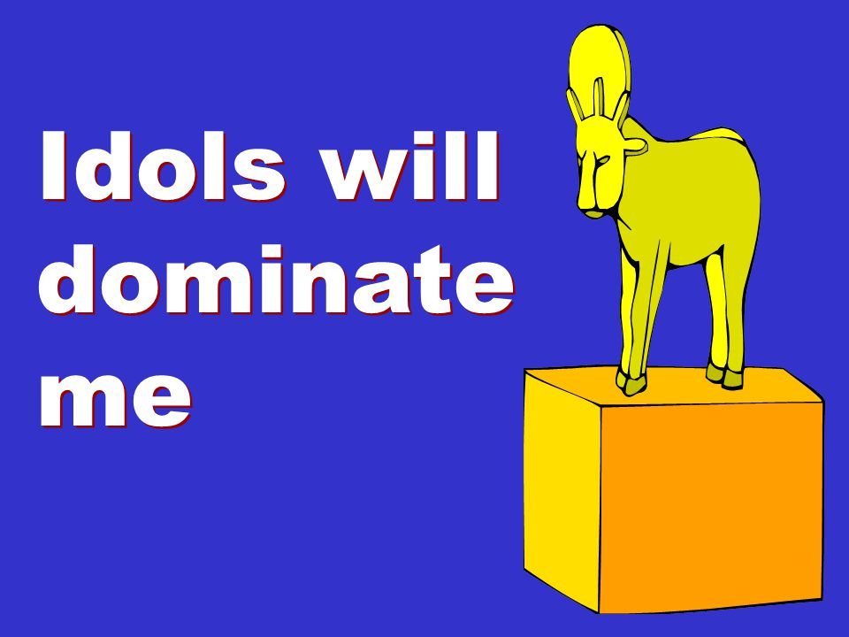Idols will dominate me