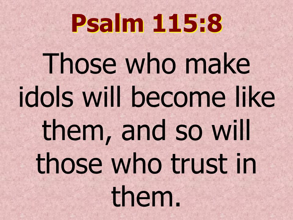 Psalm 115:8 Those who make idols will become like them, and so will those who trust in them.