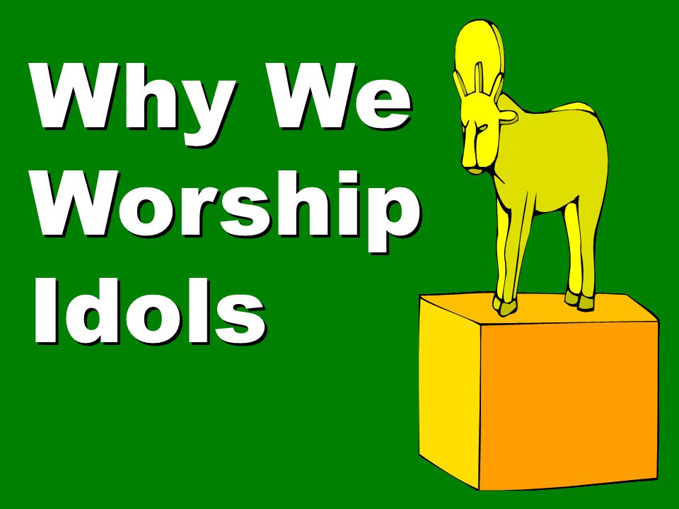 Why We Worship Idols