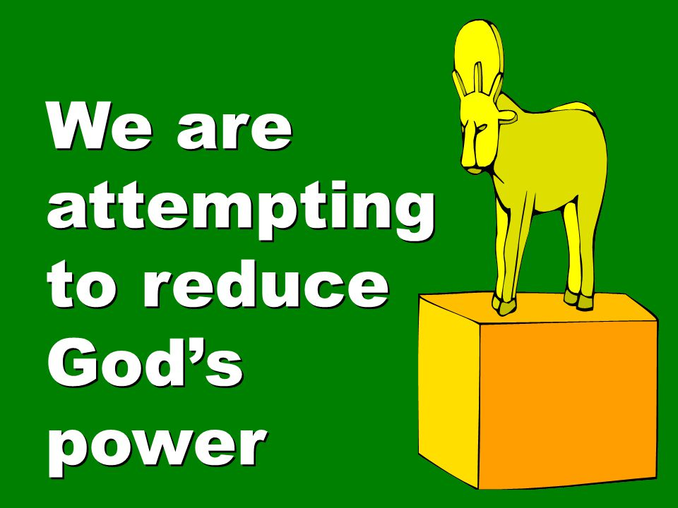 We are attempting to reduce God's power