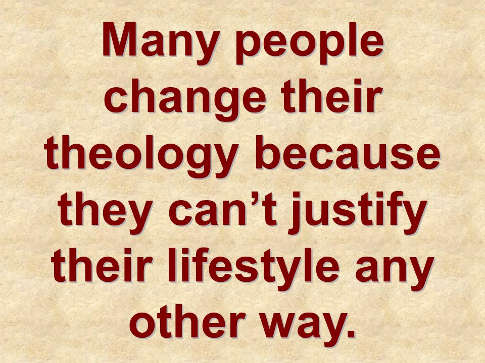 Many people change their theology because they can't justify their lifestyle any other way.