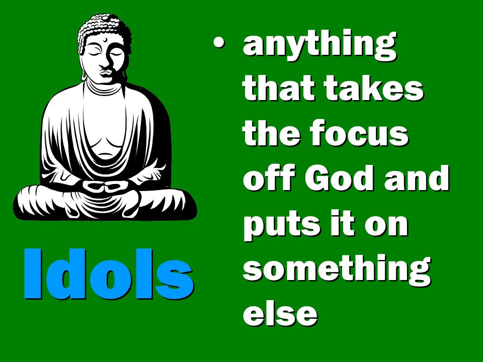 anything that takes the focus off God and puts it on something else