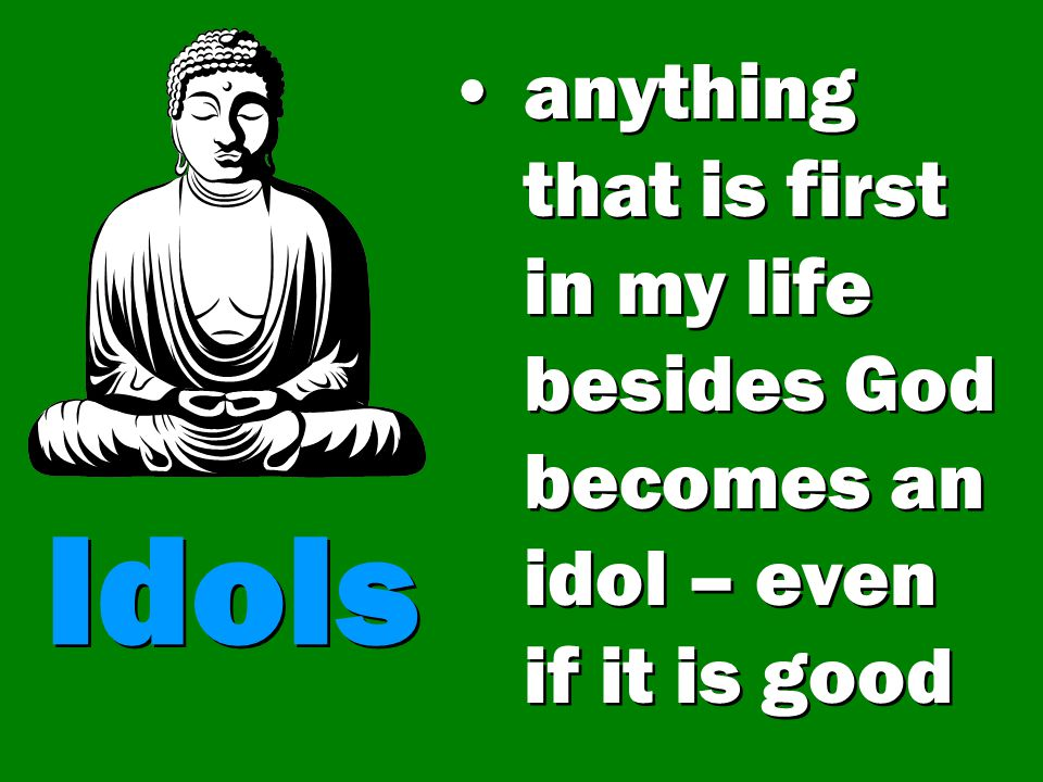 anything that is first in my life besides God becomes an idol – even if it is good