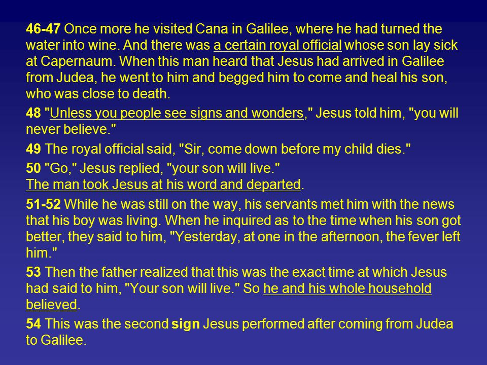 46-47 Once more he visited Cana in Galilee, where he had turned the water into wine. And there was a certain royal official whose son lay sick at Capernaum. When this man heard that Jesus had arrived in Galilee from Judea, he went to him and begged him to come and heal his son, who was close to death.