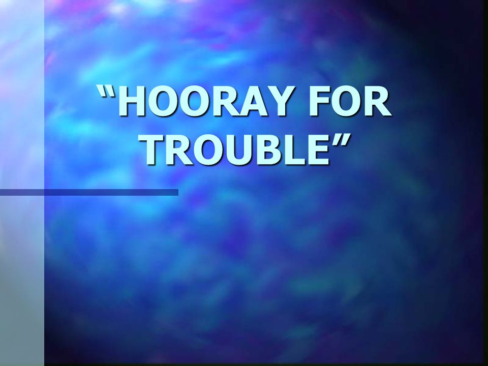 HOORAY FOR TROUBLE