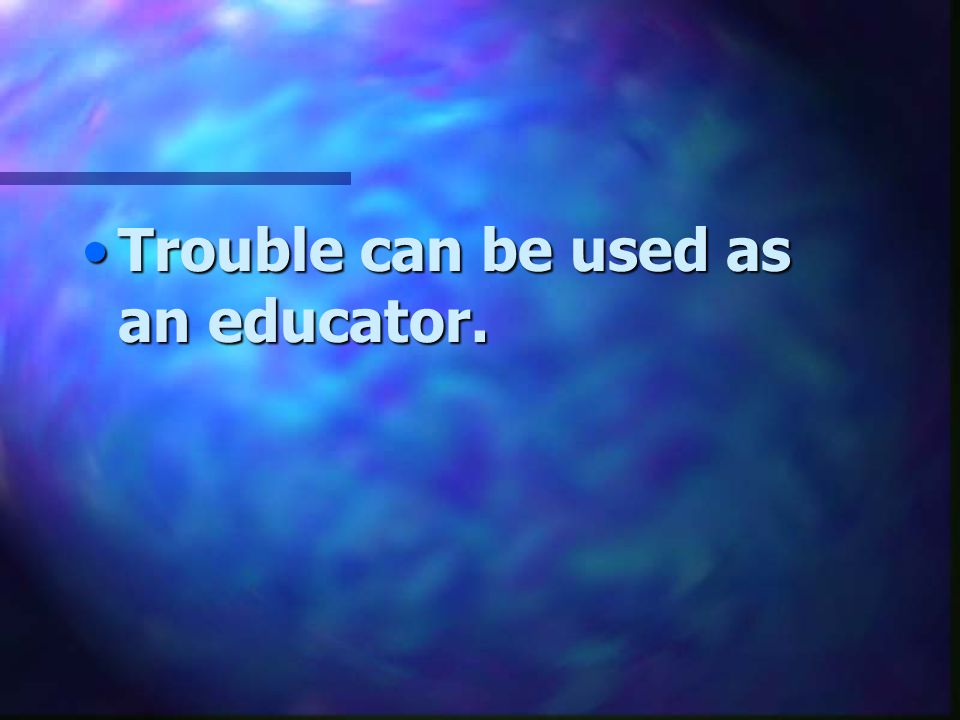 Trouble can be used as an educator.