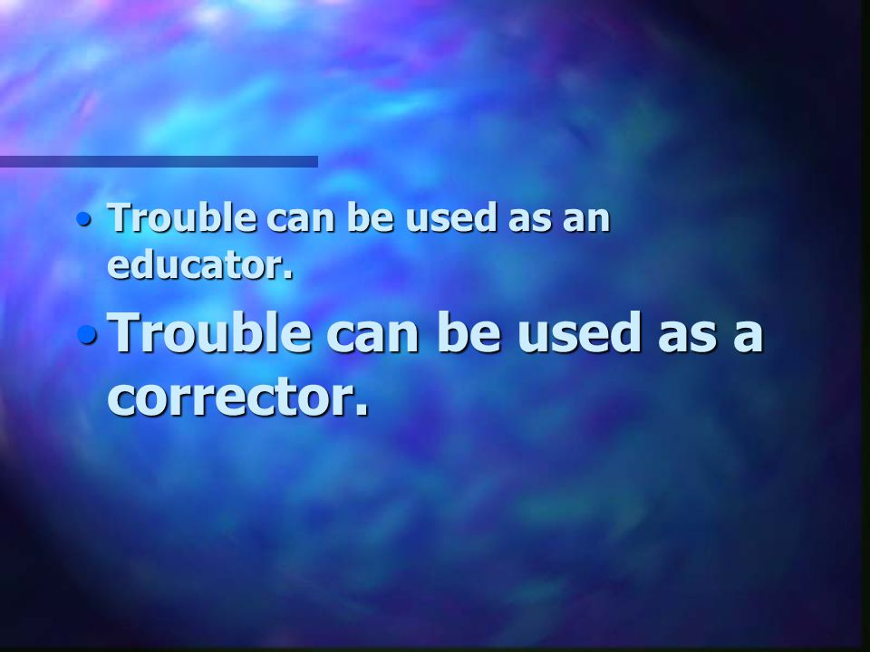 Trouble can be used as a corrector.